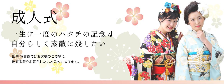 成人式 一生に一度のハタチの記念は自分らしく素敵に残したい 田中写真館ではお客様のご要望に出来る限りお答えしたいと思っております。