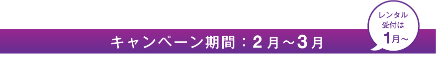 キャンペーン期間:2月〜3月(レンタル受付は1月〜)